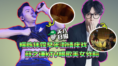 [关八日报]:曝陈伟霆早年激情床戏 薛之谦KTV唱歌美女作陪